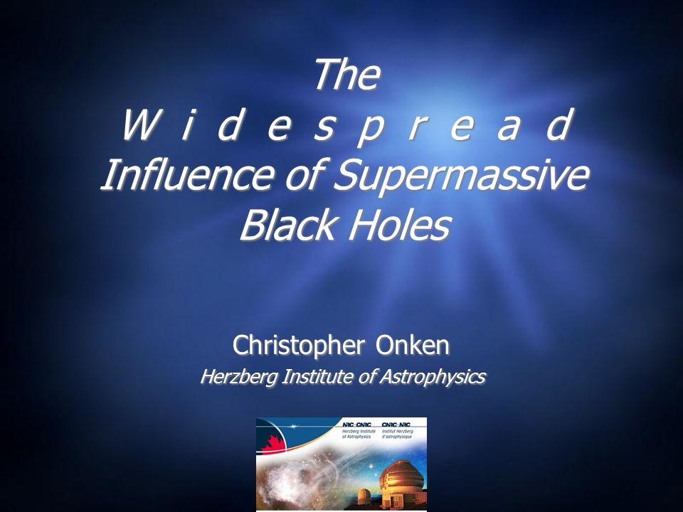 The W i d e s p r e a d Influence of Supermassive Black Holes Christopher Onken Herzberg Institute of Astrophysics Christopher Onken Herzberg Institute of Astrophysics