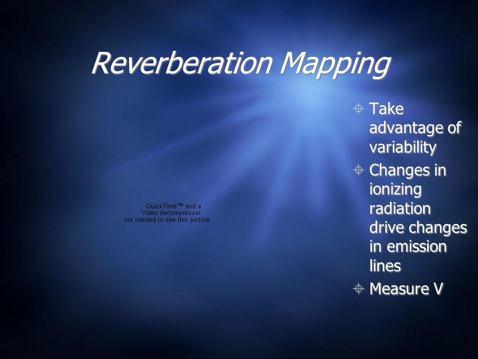 Reverberation Mapping  Take advantage of variability  Changes in ionizing radiation drive changes in emission lines  Measure V