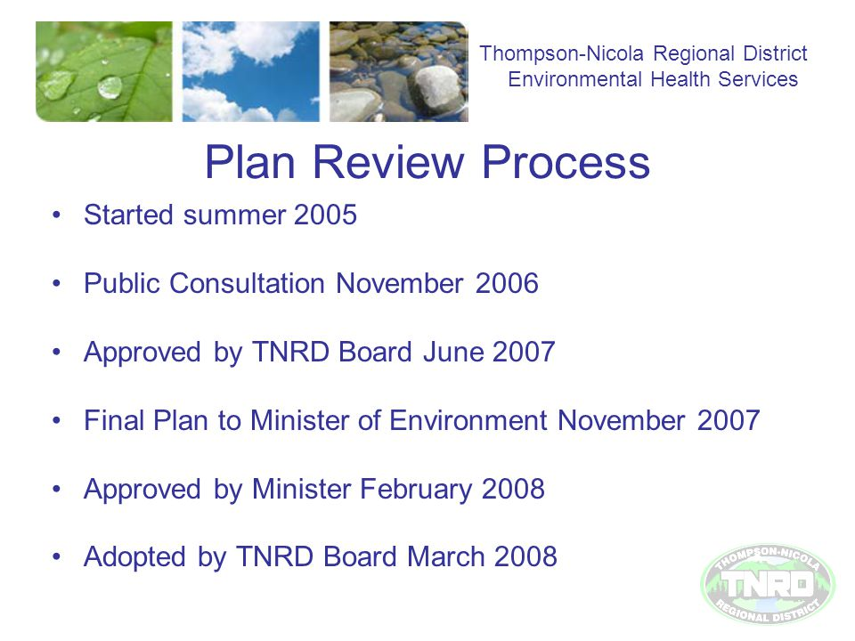 Plan Review Process Started summer 2005 Public Consultation November 2006 Approved by TNRD Board June 2007 Final Plan to Minister of Environment November 2007 Approved by Minister February 2008 Adopted by TNRD Board March 2008 Thompson-Nicola Regional District Environmental Health Services