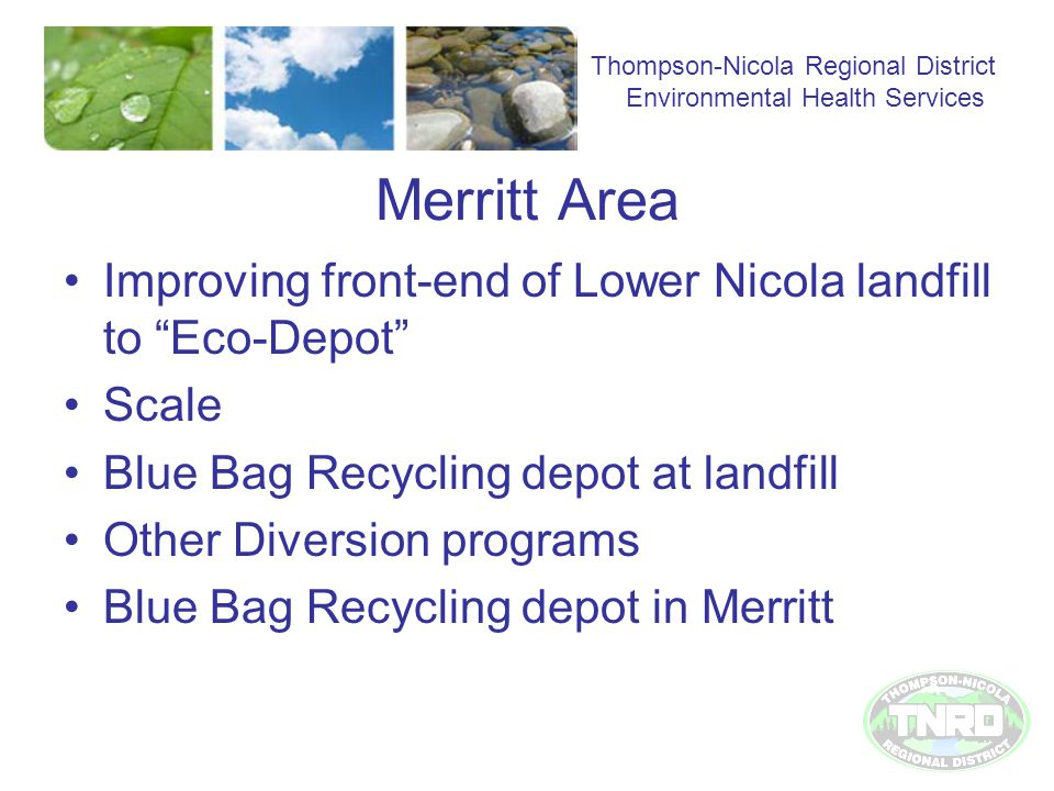 Merritt Area Improving front-end of Lower Nicola landfill to Eco-Depot Scale Blue Bag Recycling depot at landfill Other Diversion programs Blue Bag Recycling depot in Merritt Thompson-Nicola Regional District Environmental Health Services