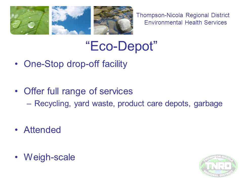 Eco-Depot One-Stop drop-off facility Offer full range of services –Recycling, yard waste, product care depots, garbage Attended Weigh-scale Thompson-Nicola Regional District Environmental Health Services
