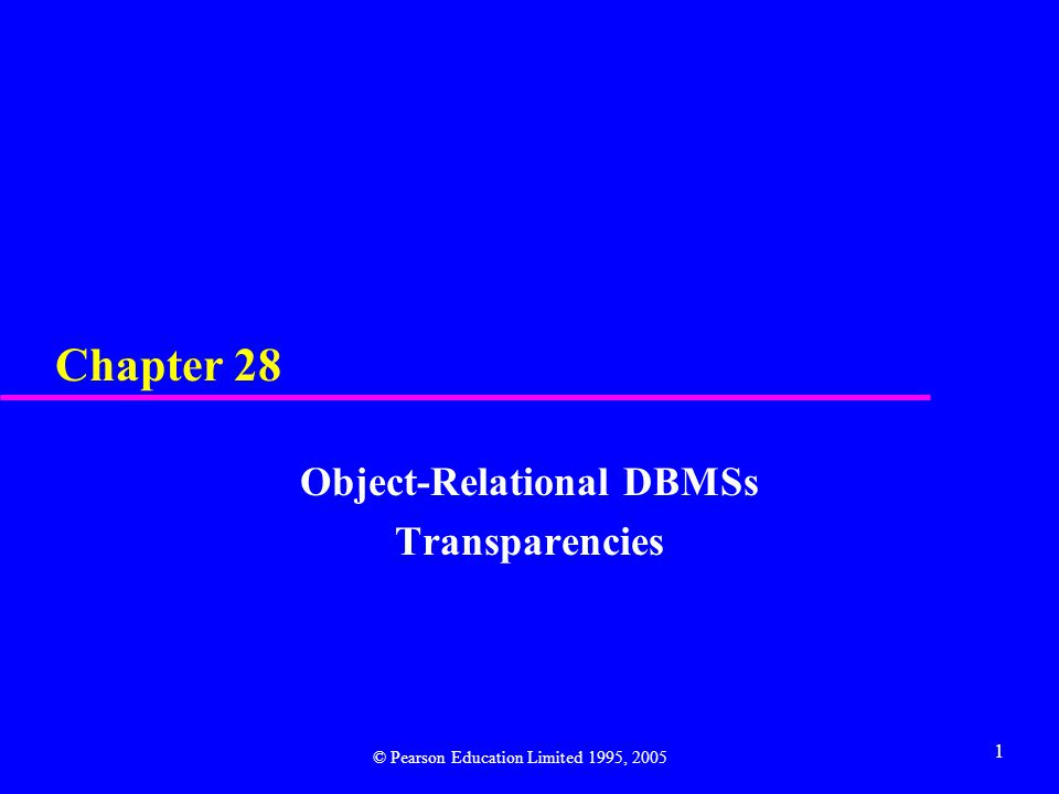 1 Chapter 28 Object-Relational DBMSs Transparencies © Pearson Education Limited 1995, 2005