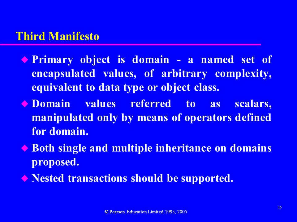 15 Third Manifesto u Primary object is domain - a named set of encapsulated values, of arbitrary complexity, equivalent to data type or object class.