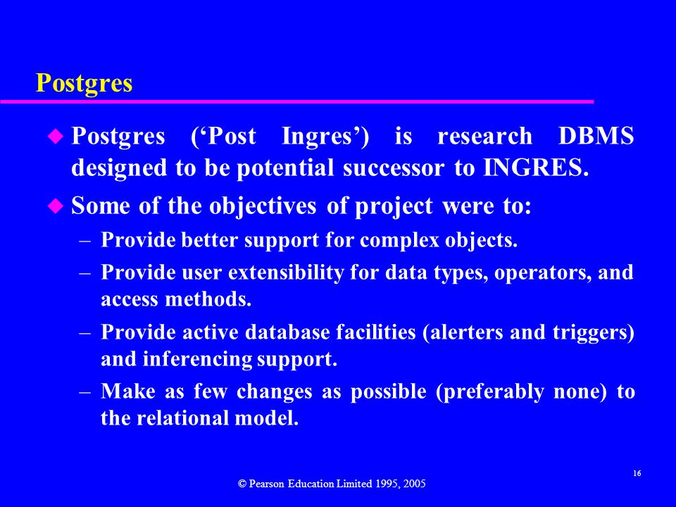 16 Postgres u Postgres ('Post Ingres') is research DBMS designed to be potential successor to INGRES.
