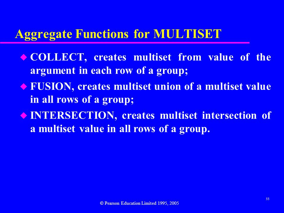 55 Aggregate Functions for MULTISET u COLLECT, creates multiset from value of the argument in each row of a group; u FUSION, creates multiset union of a multiset value in all rows of a group; u INTERSECTION, creates multiset intersection of a multiset value in all rows of a group.