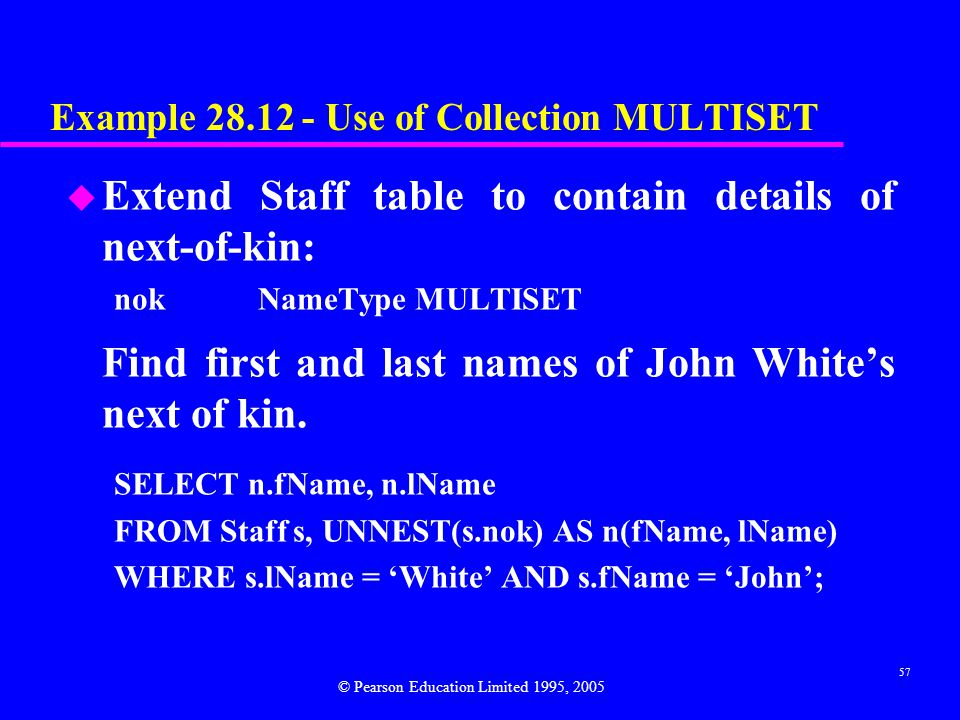 57 Example 28.12 - Use of Collection MULTISET u Extend Staff table to contain details of next-of-kin: nokNameType MULTISET Find first and last names of John White's next of kin.