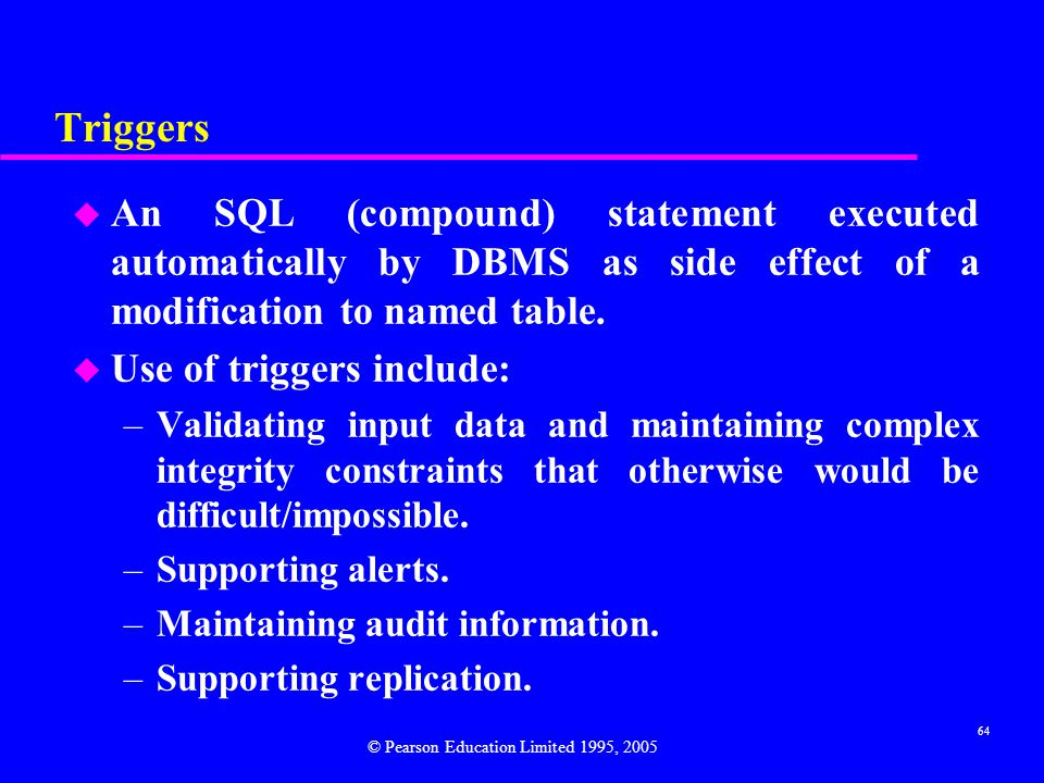 64 Triggers u An SQL (compound) statement executed automatically by DBMS as side effect of a modification to named table.