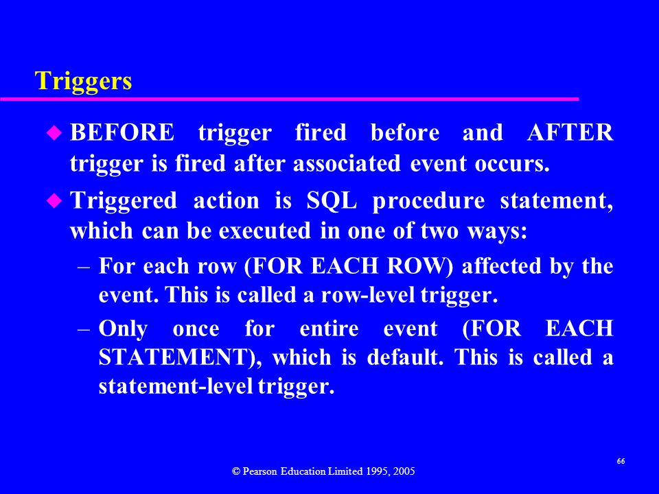 66 Triggers u BEFORE trigger fired before and AFTER trigger is fired after associated event occurs.