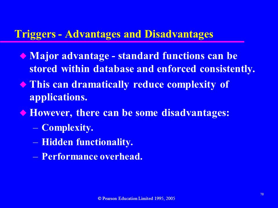 70 Triggers - Advantages and Disadvantages u Major advantage - standard functions can be stored within database and enforced consistently.