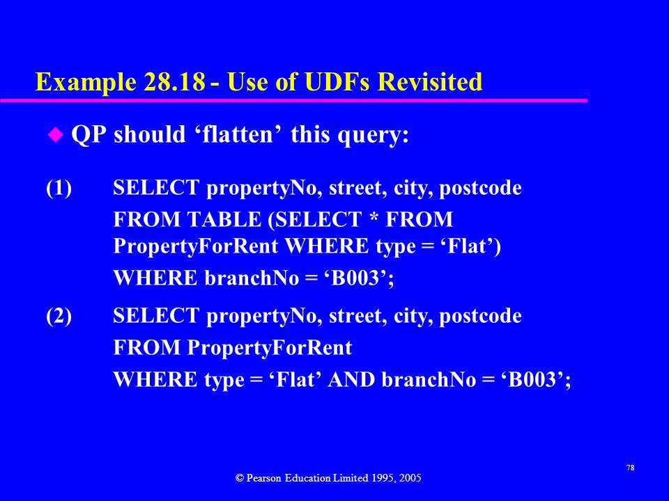 78 Example 28.18 - Use of UDFs Revisited u QP should 'flatten' this query: (1)SELECT propertyNo, street, city, postcode FROM TABLE (SELECT * FROM PropertyForRent WHERE type = 'Flat') WHERE branchNo = 'B003'; (2)SELECT propertyNo, street, city, postcode FROM PropertyForRent WHERE type = 'Flat' AND branchNo = 'B003'; © Pearson Education Limited 1995, 2005