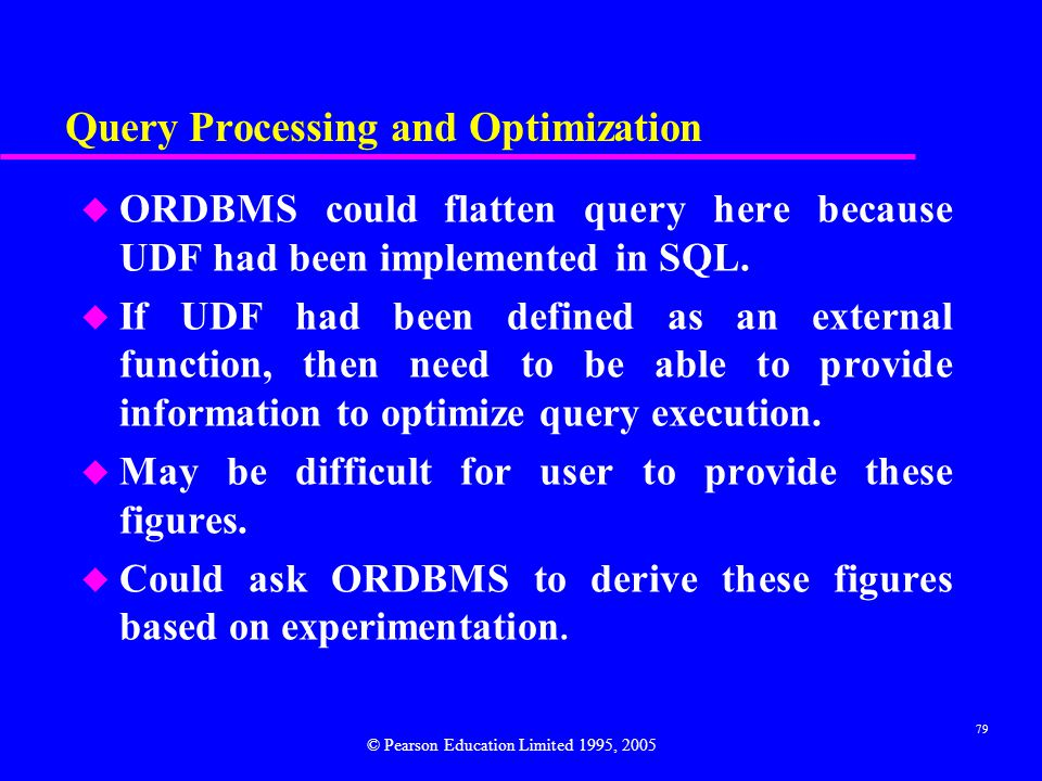 79 Query Processing and Optimization u ORDBMS could flatten query here because UDF had been implemented in SQL.