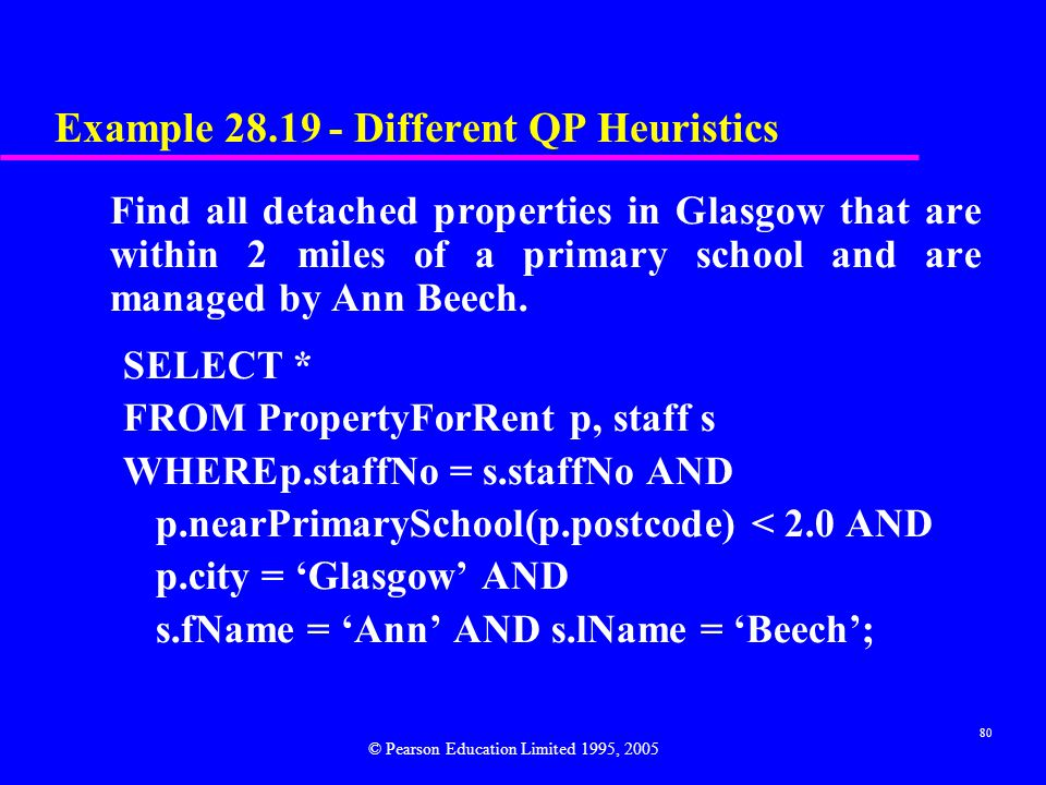 80 Example 28.19 - Different QP Heuristics Find all detached properties in Glasgow that are within 2 miles of a primary school and are managed by Ann Beech.