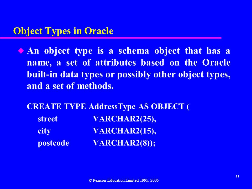 88 Object Types in Oracle u An object type is a schema object that has a name, a set of attributes based on the Oracle built-in data types or possibly other object types, and a set of methods.