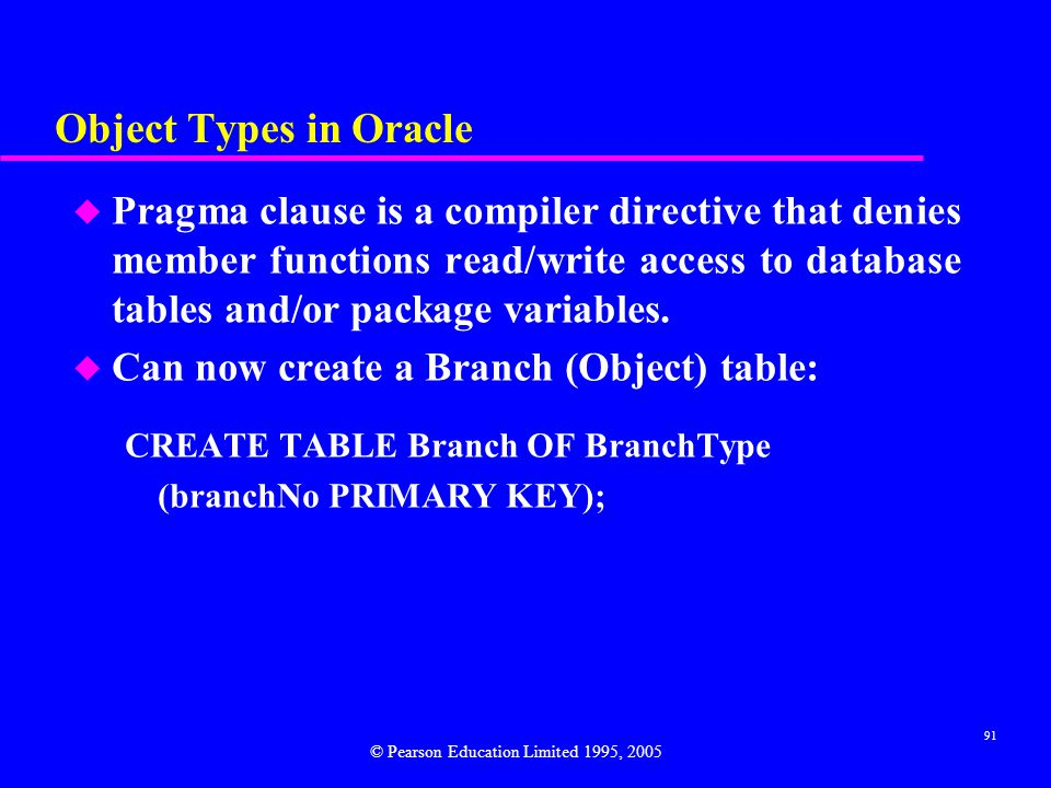 91 Object Types in Oracle u Pragma clause is a compiler directive that denies member functions read/write access to database tables and/or package variables.