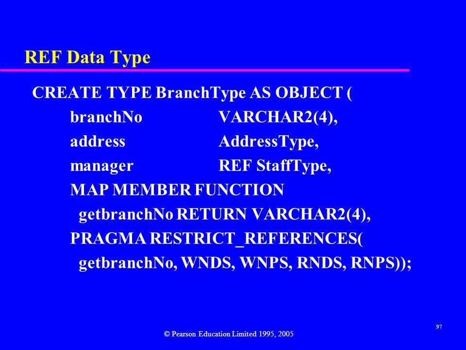 97 REF Data Type CREATE TYPE BranchType AS OBJECT ( branchNoVARCHAR2(4), addressAddressType, managerREF StaffType, MAP MEMBER FUNCTION getbranchNo RETURN VARCHAR2(4), PRAGMA RESTRICT_REFERENCES( getbranchNo, WNDS, WNPS, RNDS, RNPS)); © Pearson Education Limited 1995, 2005
