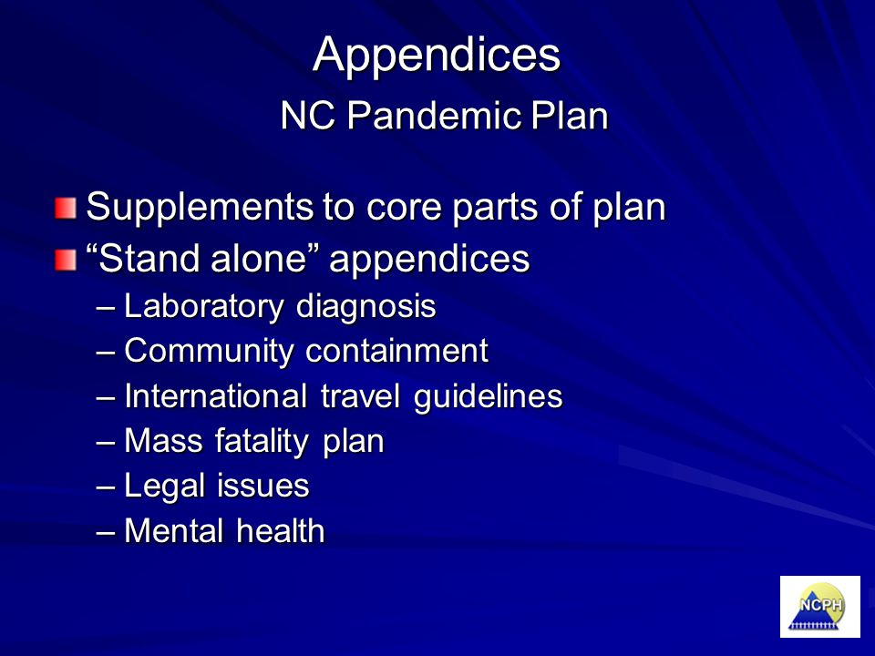 "Appendices NC Pandemic Plan Supplements to core parts of plan ""Stand alone"" appendices –Laboratory diagnosis –Community containment –International tra"