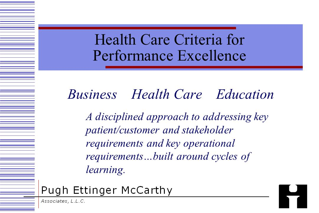 Health Care Criteria for Performance Excellence Business Health Care Education A disciplined approach to addressing key patient/customer and stakeholder requirements and key operational requirements…built around cycles of learning.