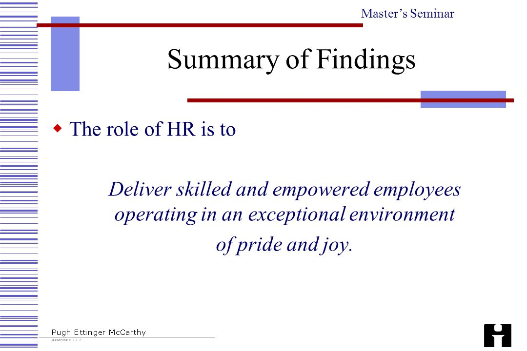 Master's Seminar Summary of Findings  The role of HR is to Deliver skilled and empowered employees operating in an exceptional environment of pride a