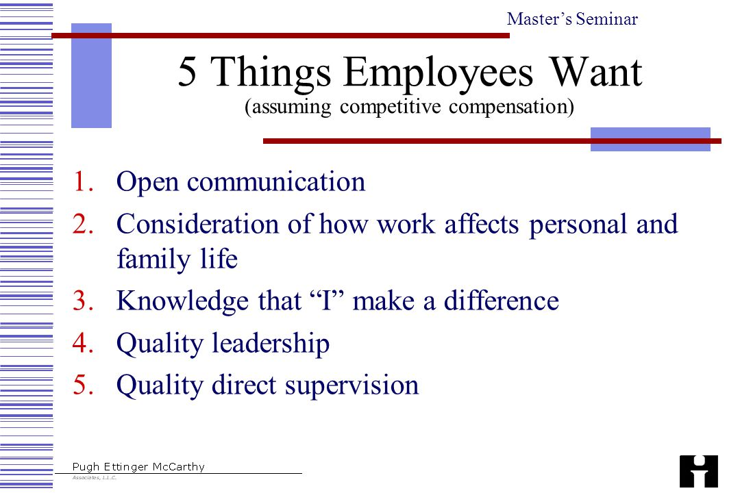 Master's Seminar 5 Things Employees Want (assuming competitive compensation) 1.Open communication 2.Consideration of how work affects personal and family life 3.Knowledge that I make a difference 4.Quality leadership 5.Quality direct supervision