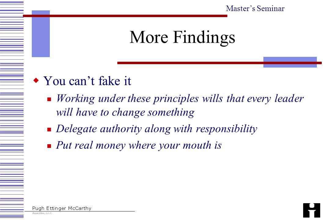 Master's Seminar More Findings  You can't fake it Working under these principles wills that every leader will have to change something Delegate authority along with responsibility Put real money where your mouth is