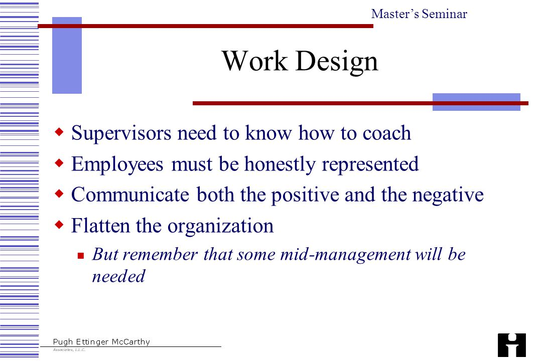 Master's Seminar Work Design  Supervisors need to know how to coach  Employees must be honestly represented  Communicate both the positive and the negative  Flatten the organization But remember that some mid-management will be needed