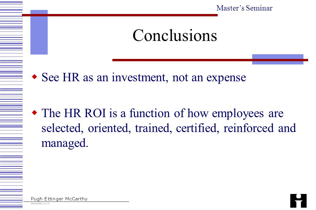 Master's Seminar Conclusions  See HR as an investment, not an expense  The HR ROI is a function of how employees are selected, oriented, trained, certified, reinforced and managed.