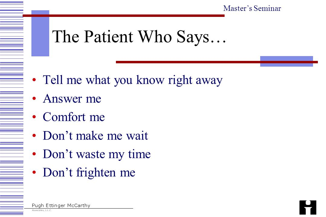 Master's Seminar The Patient Who Says… Tell me what you know right away Answer me Comfort me Don't make me wait Don't waste my time Don't frighten me