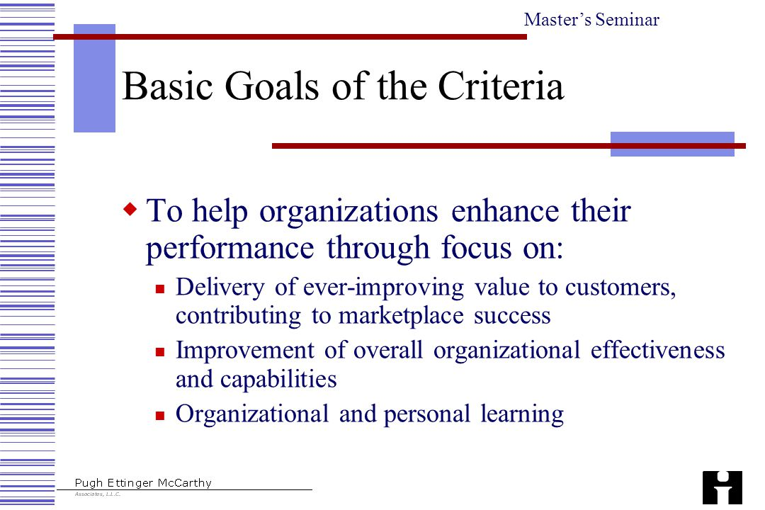 Master's Seminar Basic Goals of the Criteria  To help organizations enhance their performance through focus on: Delivery of ever-improving value to customers, contributing to marketplace success Improvement of overall organizational effectiveness and capabilities Organizational and personal learning