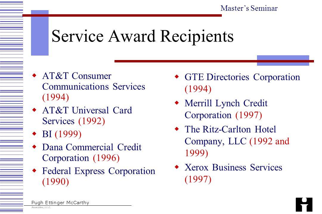 Master's Seminar Service Award Recipients  AT&T Consumer Communications Services (1994)  AT&T Universal Card Services (1992)  BI (1999)  Dana Comm