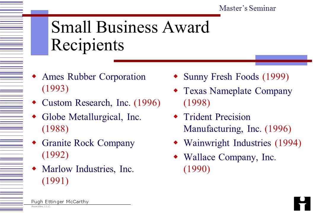 Master's Seminar Small Business Award Recipients  Ames Rubber Corporation (1993)  Custom Research, Inc. (1996)  Globe Metallurgical, Inc. (1988) 