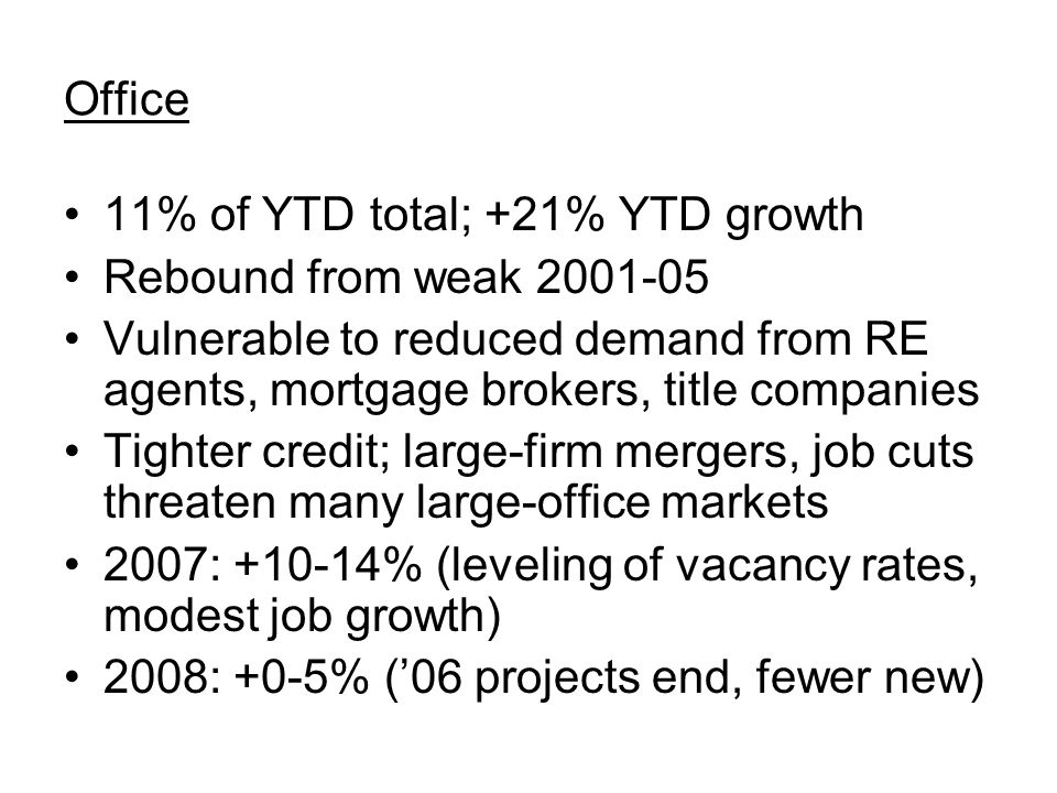 Office 11% of YTD total; +21% YTD growth Rebound from weak 2001-05 Vulnerable to reduced demand from RE agents, mortgage brokers, title companies Tighter credit; large-firm mergers, job cuts threaten many large-office markets 2007: +10-14% (leveling of vacancy rates, modest job growth) 2008: +0-5% ('06 projects end, fewer new)