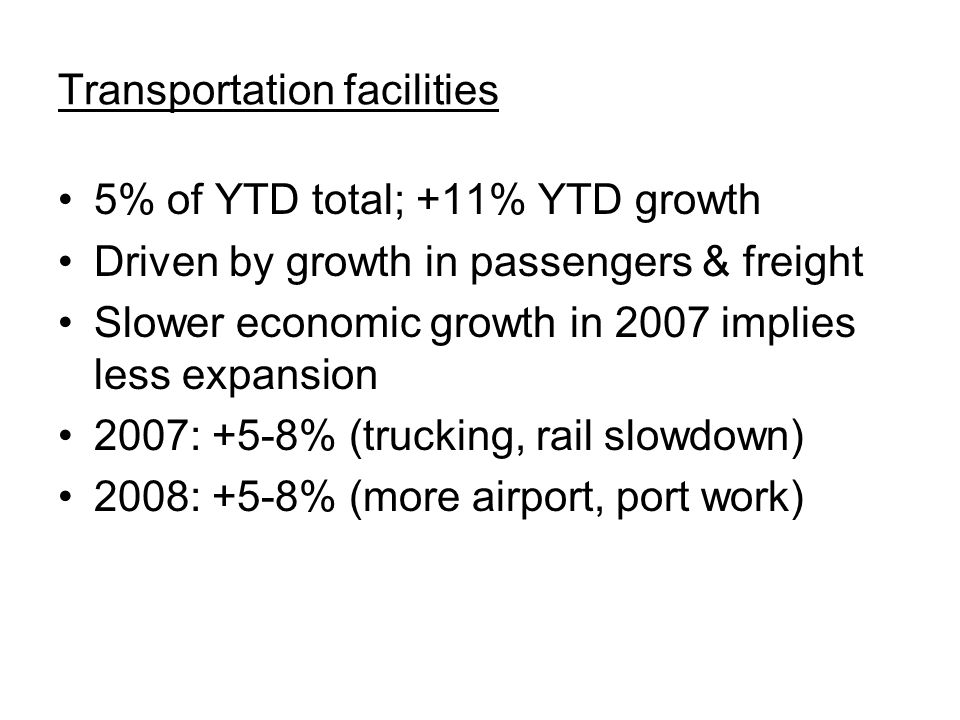 Transportation facilities 5% of YTD total; +11% YTD growth Driven by growth in passengers & freight Slower economic growth in 2007 implies less expansion 2007: +5-8% (trucking, rail slowdown) 2008: +5-8% (more airport, port work)