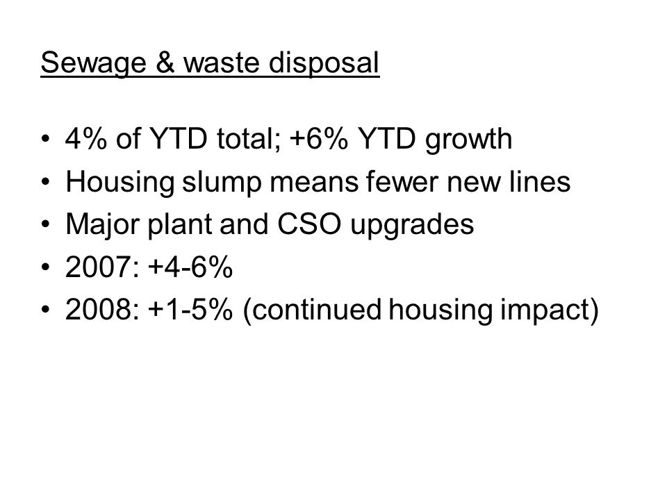 Sewage & waste disposal 4% of YTD total; +6% YTD growth Housing slump means fewer new lines Major plant and CSO upgrades 2007: +4-6% 2008: +1-5% (continued housing impact)