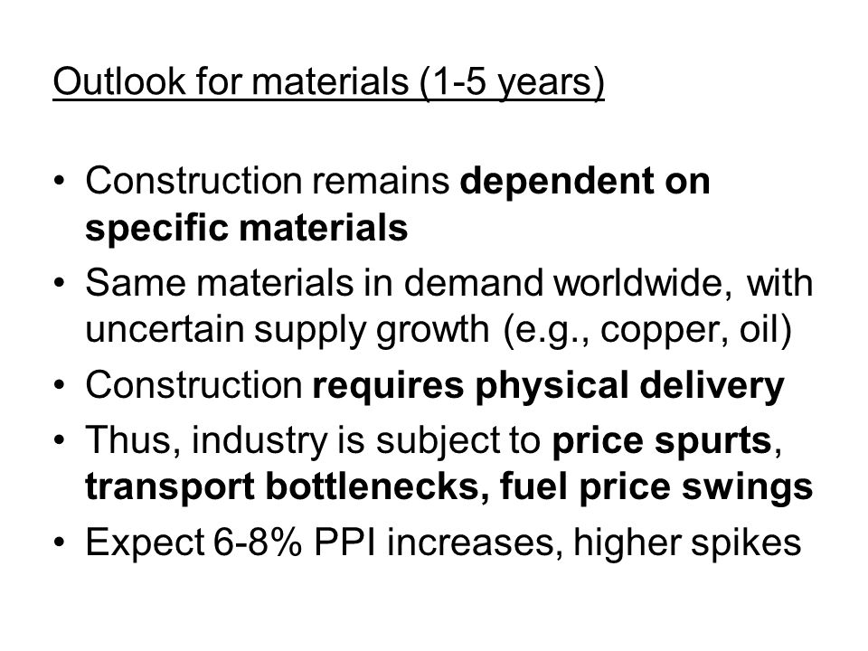 Outlook for materials (1-5 years) Construction remains dependent on specific materials Same materials in demand worldwide, with uncertain supply growth (e.g., copper, oil) Construction requires physical delivery Thus, industry is subject to price spurts, transport bottlenecks, fuel price swings Expect 6-8% PPI increases, higher spikes