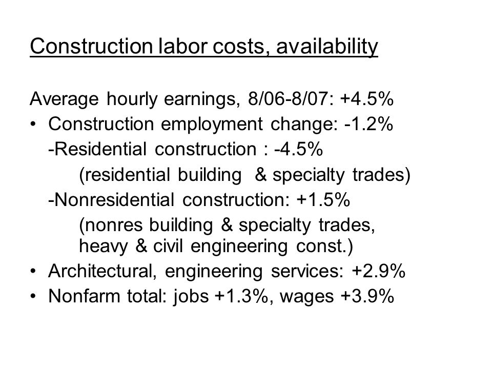 Construction labor costs, availability Average hourly earnings, 8/06-8/07: +4.5% Construction employment change: -1.2% -Residential construction : -4.
