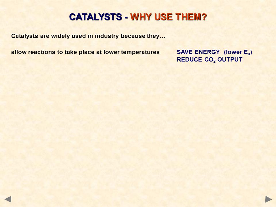 Catalysts are widely used in industry because they… allow reactions to take place at lower temperaturesSAVE ENERGY (lower E a ) REDUCE CO 2 OUTPUT CATALYSTS - WHY USE THEM