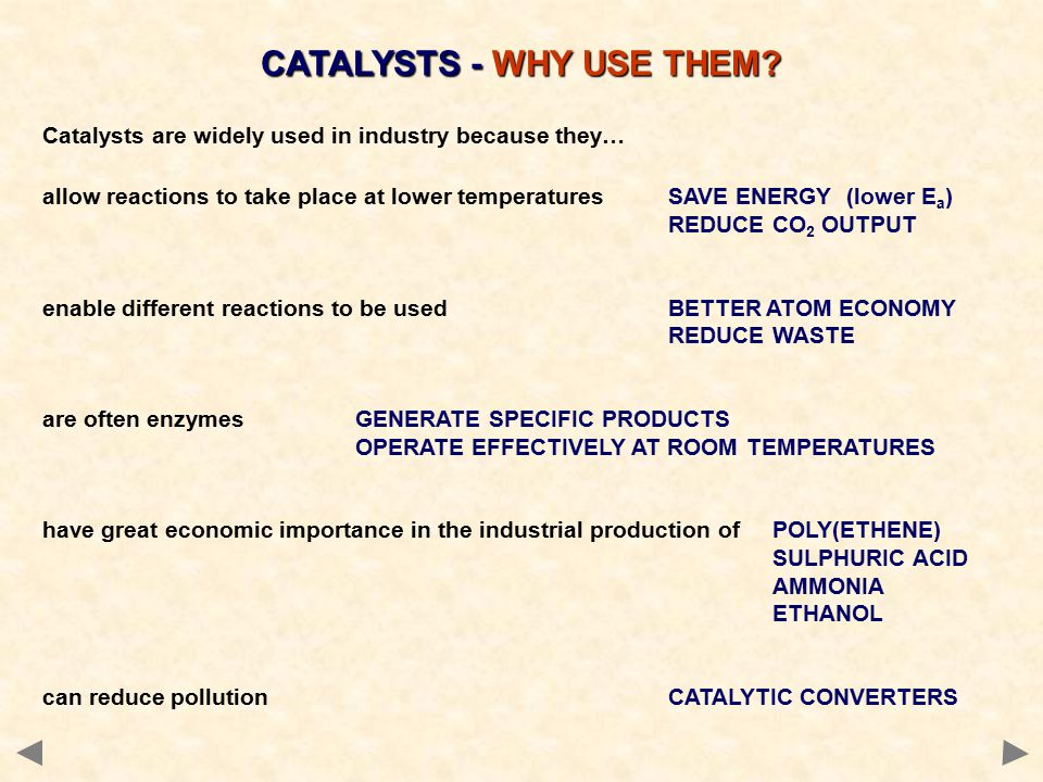 Catalysts are widely used in industry because they… allow reactions to take place at lower temperaturesSAVE ENERGY (lower E a ) REDUCE CO 2 OUTPUT enable different reactions to be usedBETTER ATOM ECONOMY REDUCE WASTE are often enzymesGENERATE SPECIFIC PRODUCTS OPERATE EFFECTIVELY AT ROOM TEMPERATURES have great economic importance in the industrial production ofPOLY(ETHENE) SULPHURIC ACID AMMONIA ETHANOL can reduce pollutionCATALYTIC CONVERTERS CATALYSTS - WHY USE THEM