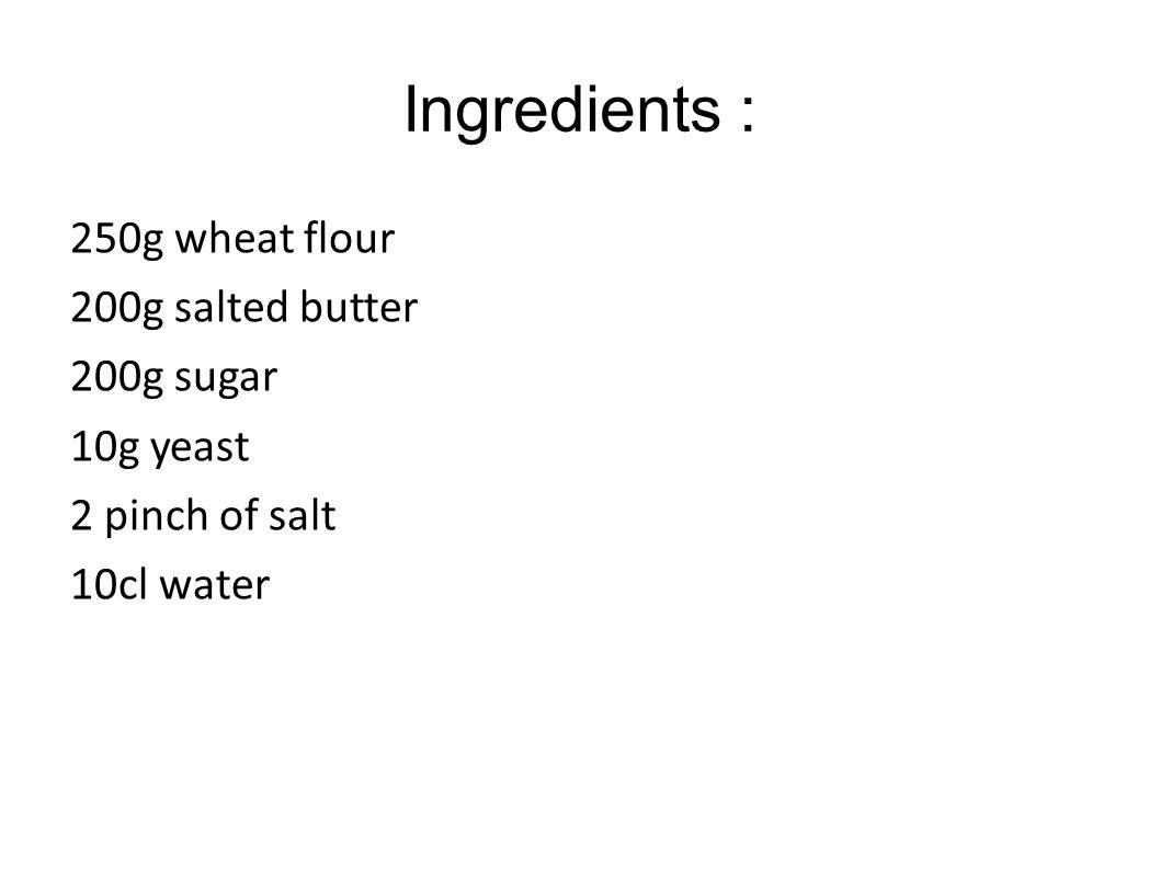Ingredients : 250g wheat flour 200g salted butter 200g sugar 10g yeast 2 pinch of salt 10cl water