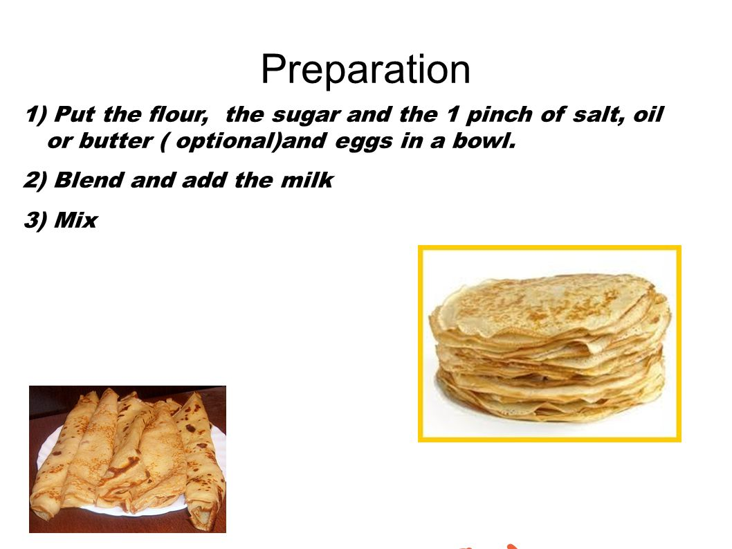 Preparation 1) Put the flour, the sugar and the 1 pinch of salt, oil or butter ( optional)and eggs in a bowl.