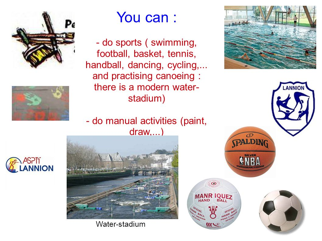 You can : - do sports ( swimming, football, basket, tennis, handball, dancing, cycling,...