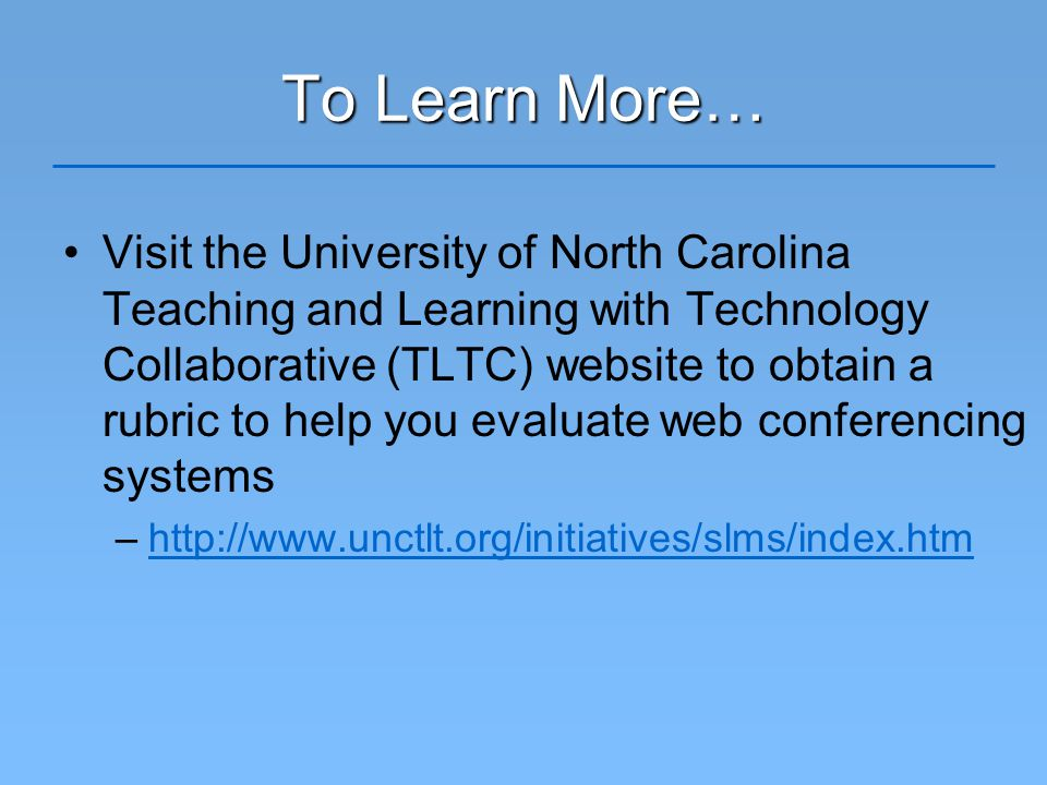 To Learn More… Visit the University of North Carolina Teaching and Learning with Technology Collaborative (TLTC) website to obtain a rubric to help you evaluate web conferencing systems –http://www.unctlt.org/initiatives/slms/index.htmhttp://www.unctlt.org/initiatives/slms/index.htm