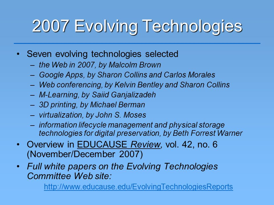 2007 Evolving Technologies Seven evolving technologies selected –the Web in 2007, by Malcolm Brown –Google Apps, by Sharon Collins and Carlos Morales –Web conferencing, by Kelvin Bentley and Sharon Collins –M-Learning, by Saiid Ganjalizadeh –3D printing, by Michael Berman –virtualization, by John S.