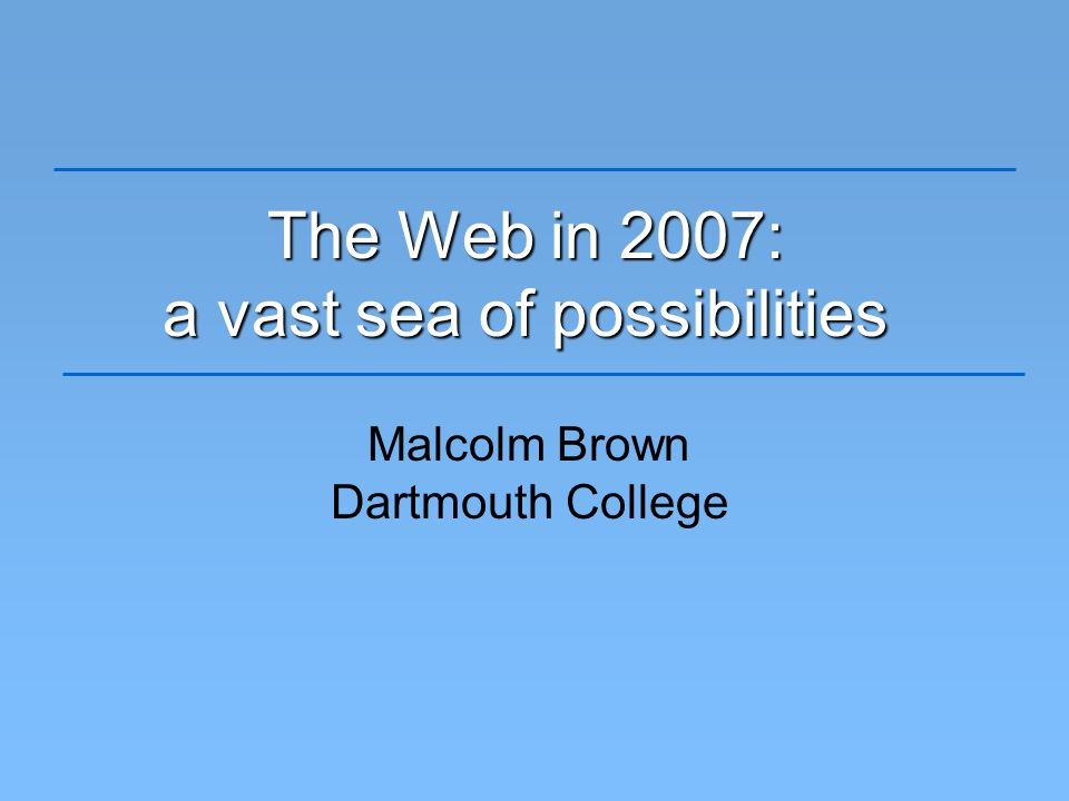 The Web in 2007: a vast sea of possibilities Malcolm Brown Dartmouth College