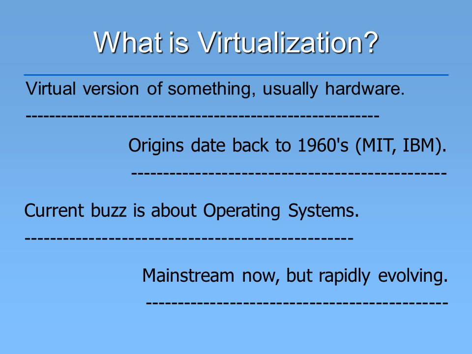 What is Virtualization. Virtual version of something, usually hardware.