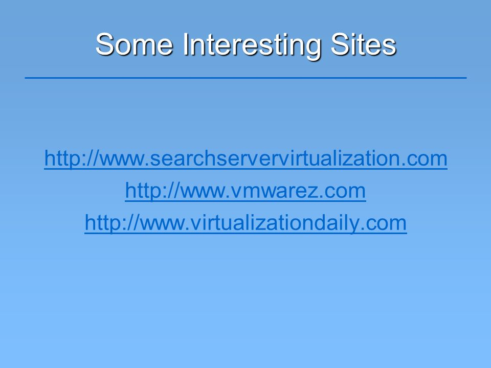 Some Interesting Sites http://www.searchservervirtualization.com http://www.vmwarez.com http://www.virtualizationdaily.com