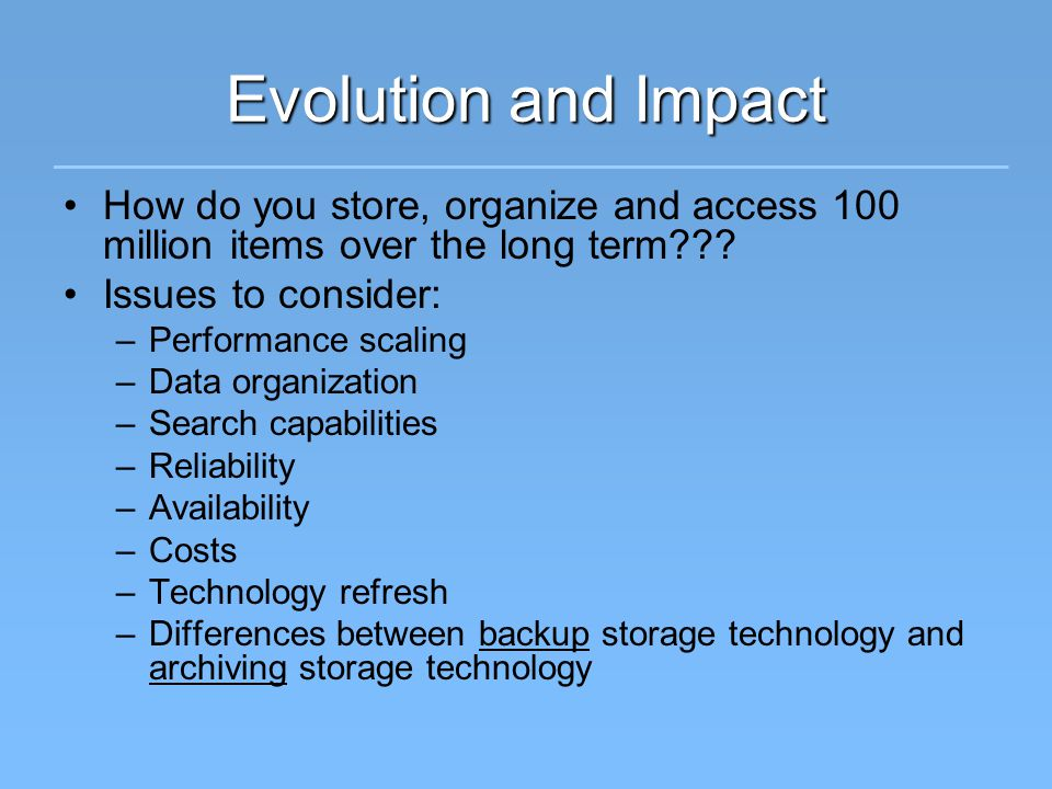 Evolution and Impact How do you store, organize and access 100 million items over the long term??.