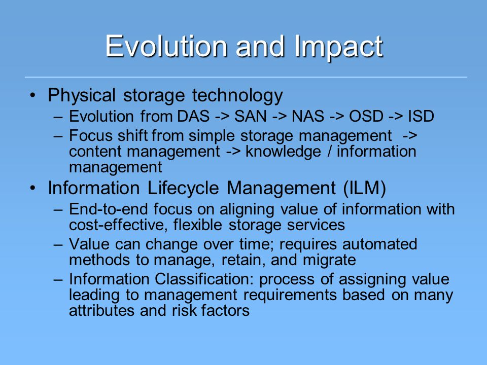 Evolution and Impact Physical storage technology –Evolution from DAS -> SAN -> NAS -> OSD -> ISD –Focus shift from simple storage management -> content management -> knowledge / information management Information Lifecycle Management (ILM) –End-to-end focus on aligning value of information with cost-effective, flexible storage services –Value can change over time; requires automated methods to manage, retain, and migrate –Information Classification: process of assigning value leading to management requirements based on many attributes and risk factors