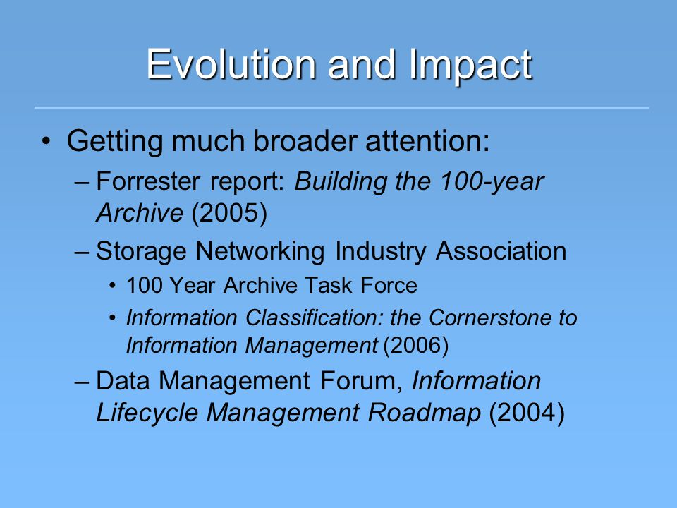 Evolution and Impact Getting much broader attention: –Forrester report: Building the 100-year Archive (2005) –Storage Networking Industry Association 100 Year Archive Task Force Information Classification: the Cornerstone to Information Management (2006) –Data Management Forum, Information Lifecycle Management Roadmap (2004)