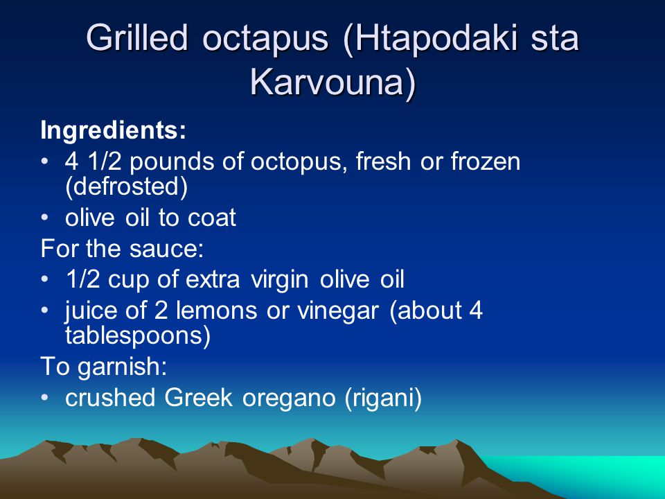 Grilled octapus (Htapodaki sta Karvouna) Ingredients: 4 1/2 pounds of octopus, fresh or frozen (defrosted) olive oil to coat For the sauce: 1/2 cup of extra virgin olive oil juice of 2 lemons or vinegar (about 4 tablespoons) To garnish: crushed Greek oregano (rigani)
