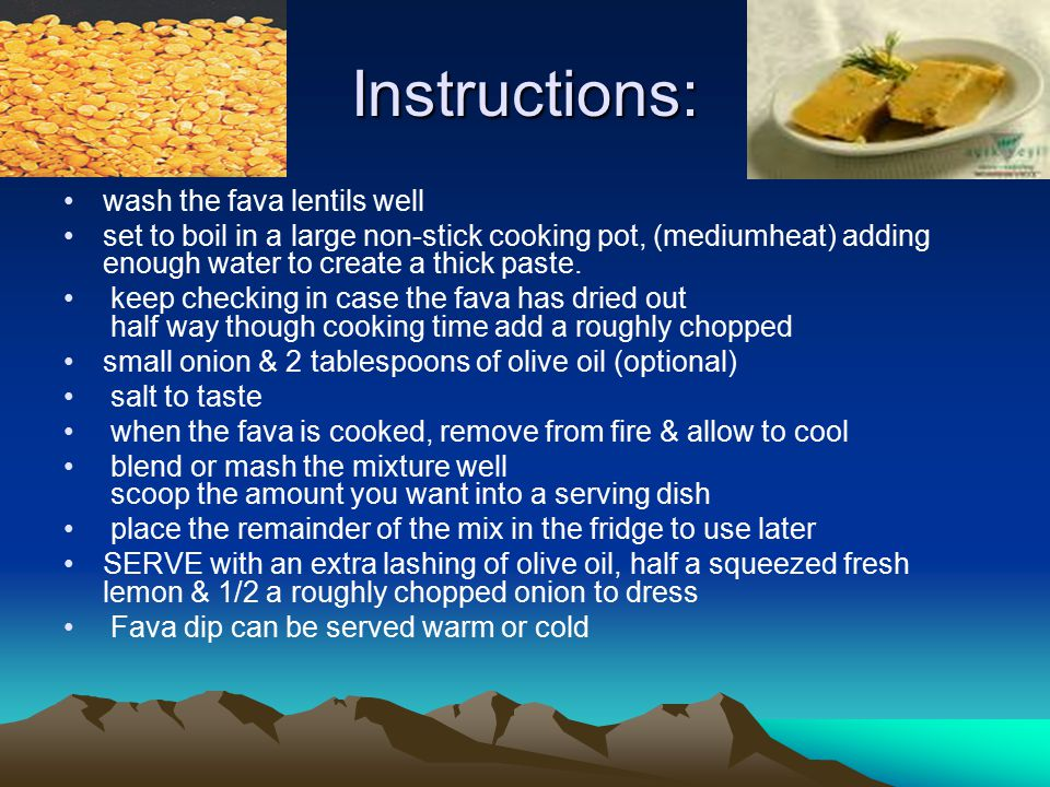 Instructions: wash the fava lentils well set to boil in a large non-stick cooking pot, (mediumheat) adding enough water to create a thick paste. keep